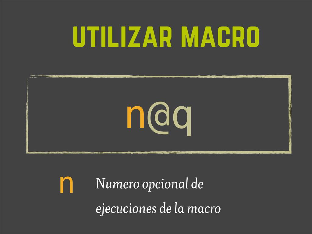 utilizar macro n@q n Numero opcional de ejecuci...