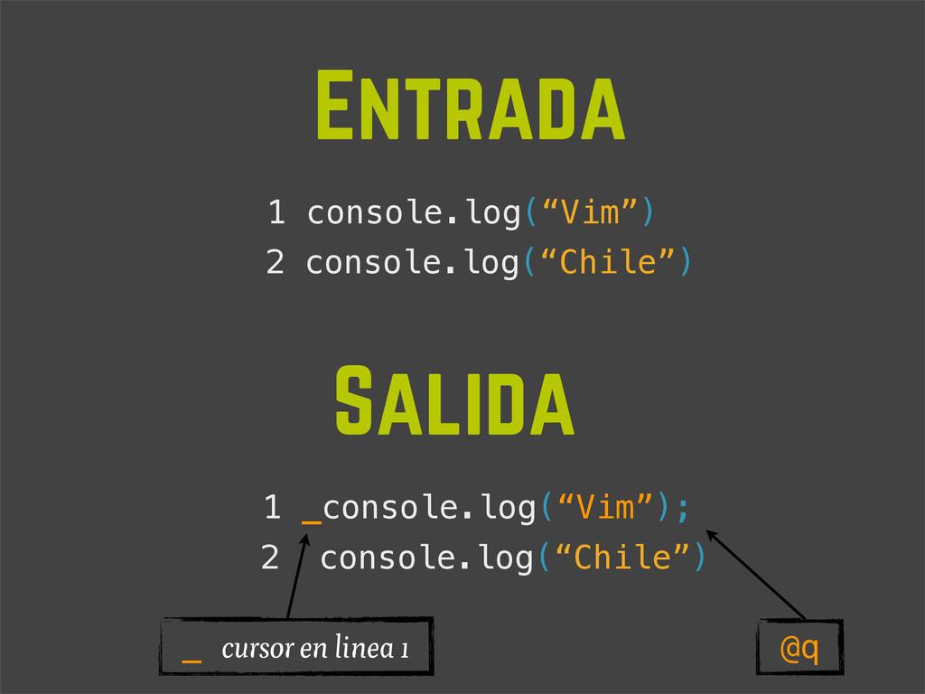 "1 console.log(""Vim"") Entrada Salida 1 _console...."