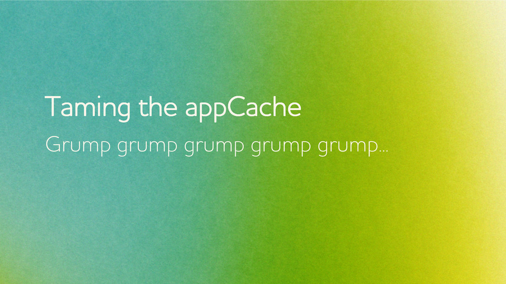Taming the appCache Grump grump grump grump gru...