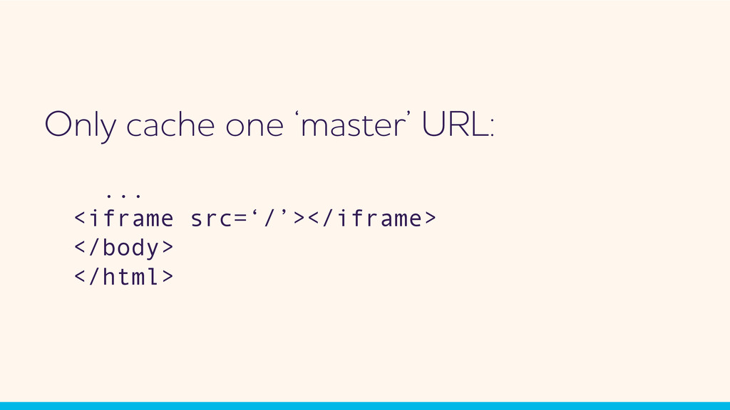Only cache one 'master' URL: ... <iframe src='/...