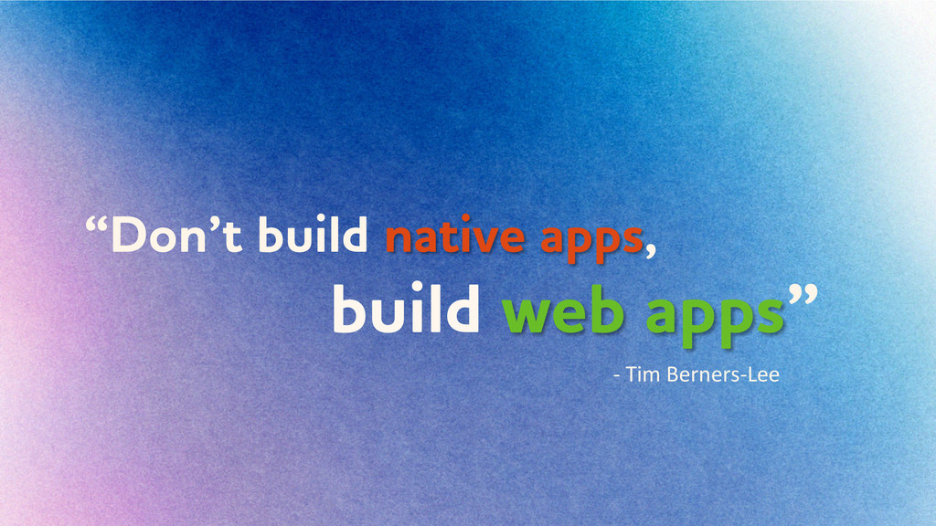 """Don't build native apps, build eb apps"" -­‐	