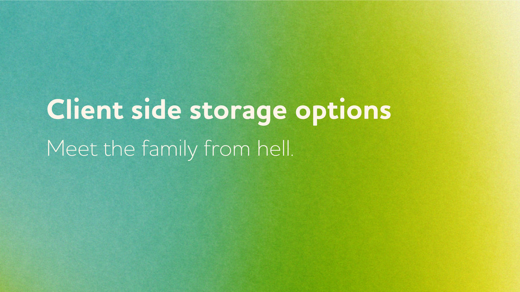Client side storage options Meet the family fro...