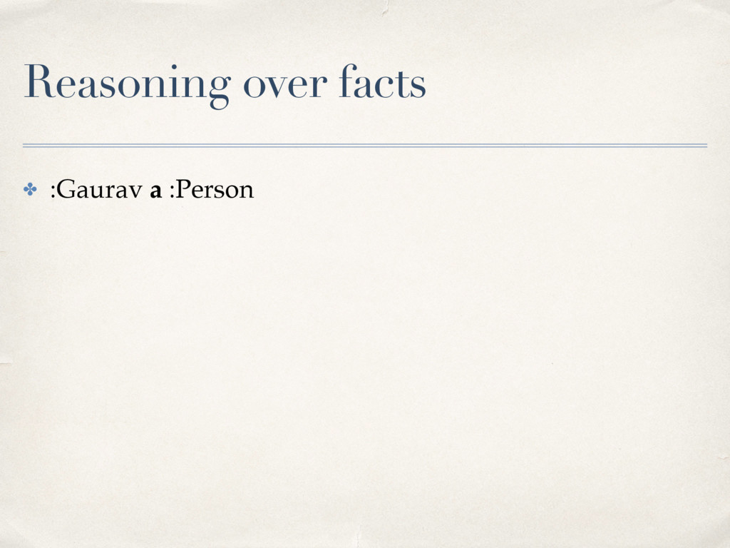 Reasoning over facts ✤ :Gaurav a :Person