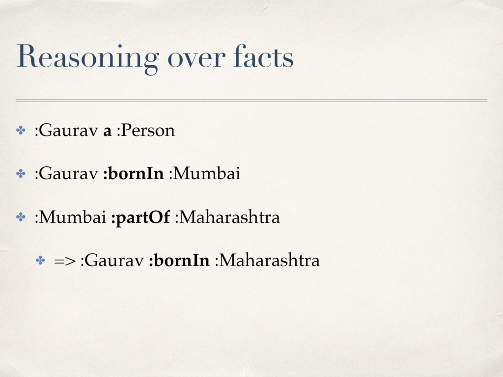 Reasoning over facts ✤ :Gaurav a :Person ✤ :Gau...