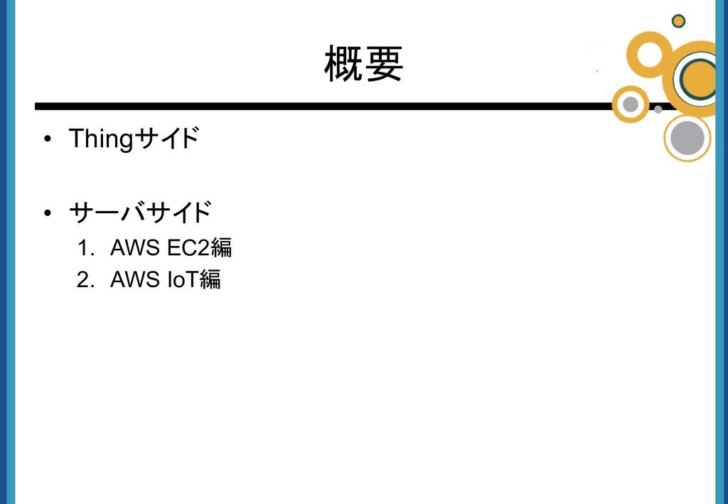 • Thingサイド • サーバサイド 1. AWS EC2編 2. AWS IoT編 概要