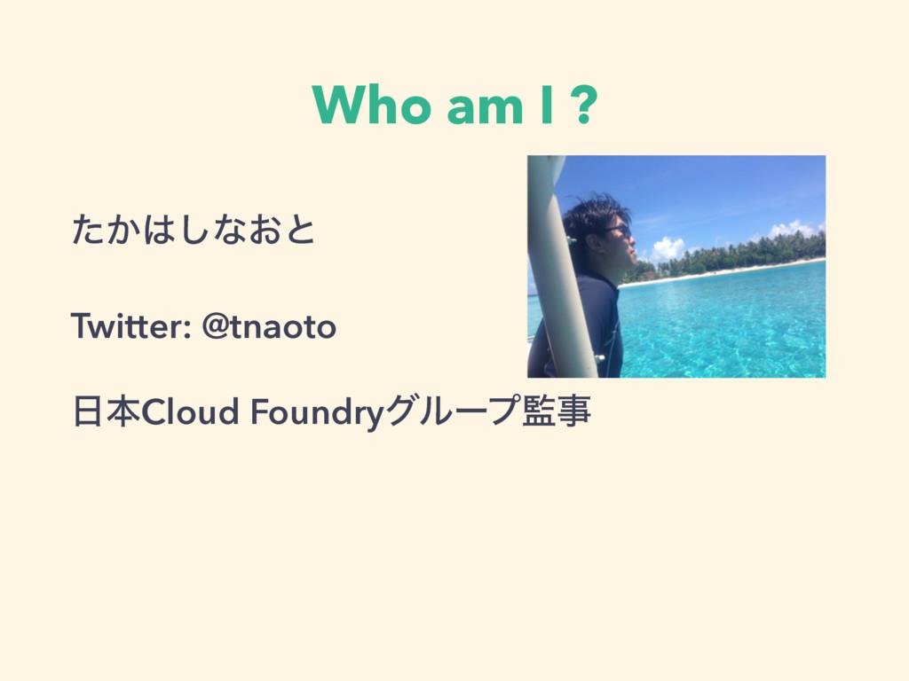 Who am I ? ͔ͨ͠ͳ͓ͱ Twitter: @tnaoto ຊCloud Fou...