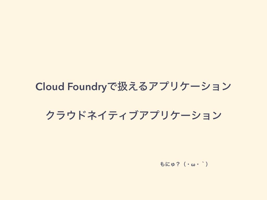 Cloud FoundryͰѻ͑ΔΞϓϦέʔγϣϯ ΫϥυωΠςΟϒΞϓϦέʔγϣϯ ʹΎ...
