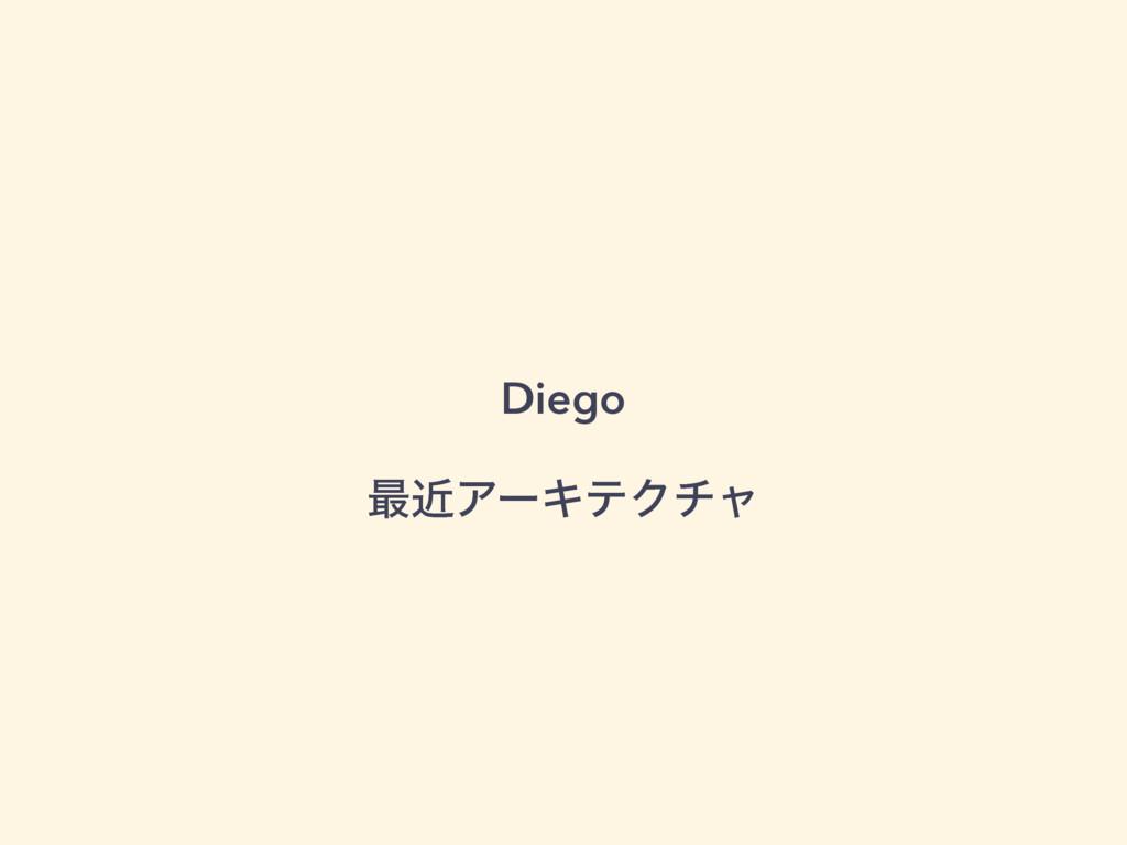 Diego ࠷ۙΞʔΩςΫνϟ