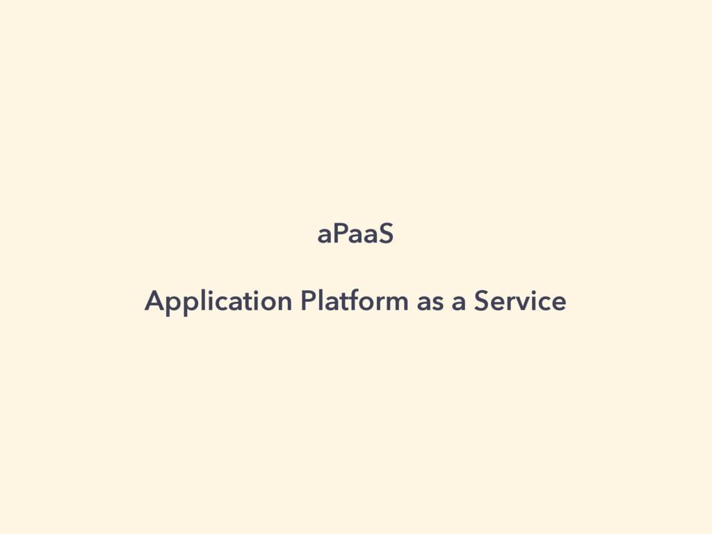 aPaaS Application Platform as a Service