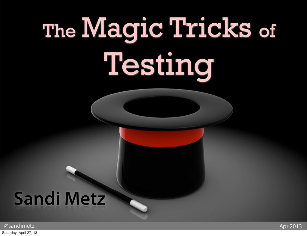 @sandimetz Apr 2013 The Magic Tricks of Testing...