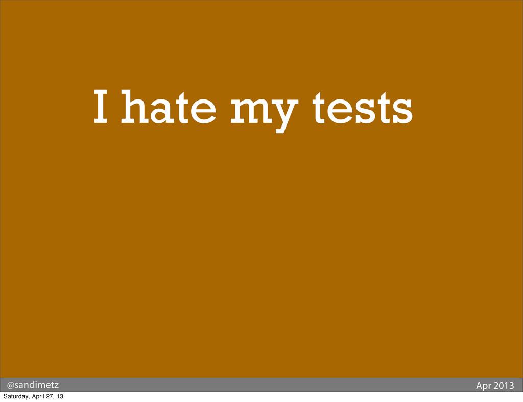 @sandimetz Apr 2013 Why do I hate my tests? Sat...
