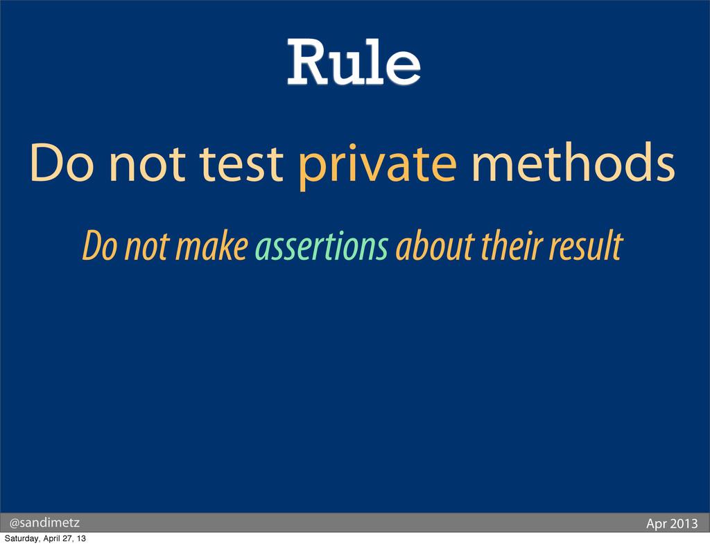 @sandimetz Apr 2013 Do not test private methods...