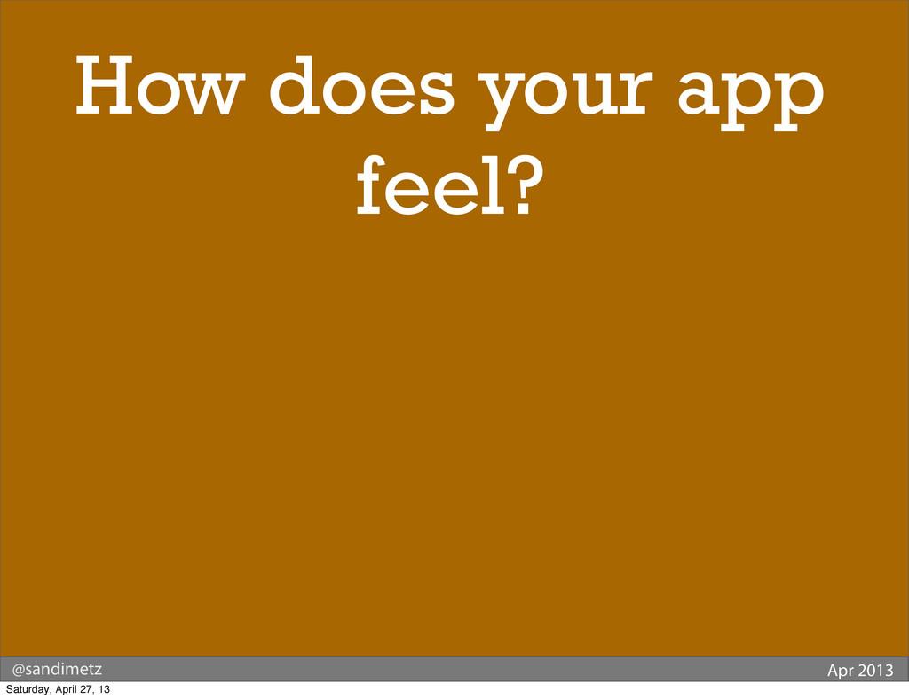@sandimetz Apr 2013 How does your app feel? Sat...