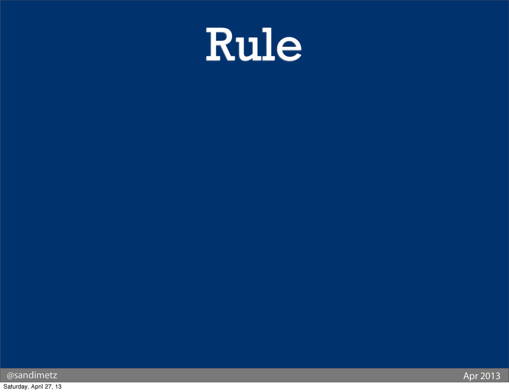 @sandimetz Apr 2013 Rule Saturday, April 27, 13