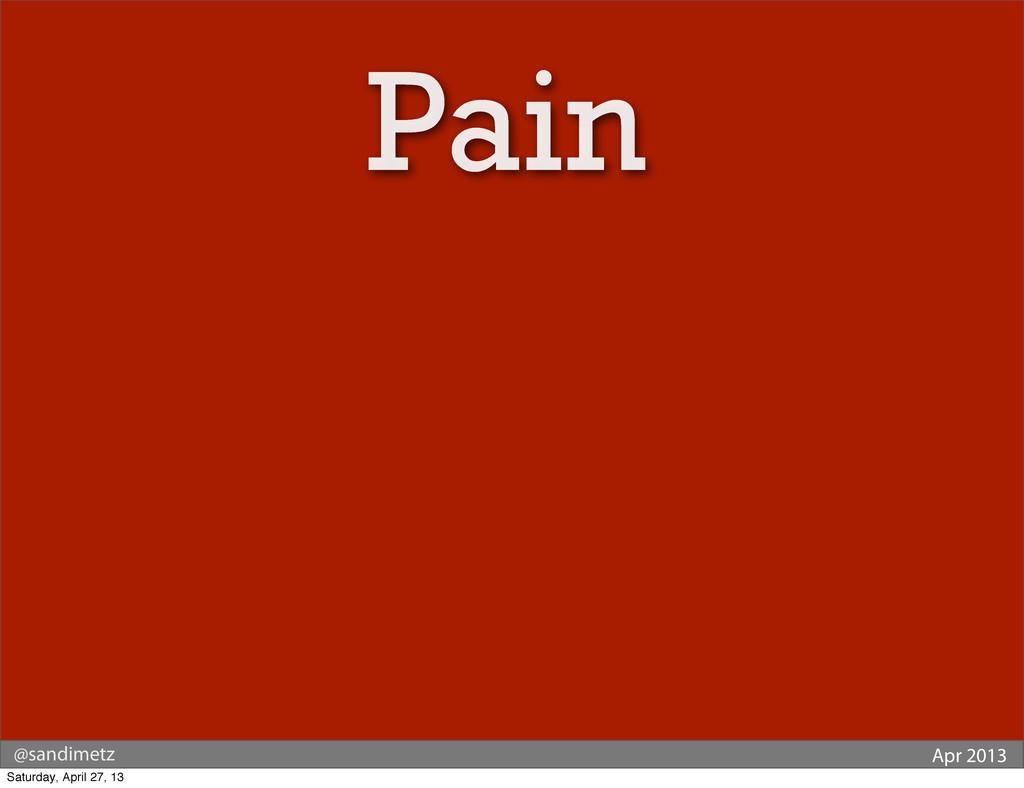 @sandimetz Apr 2013 Pain Saturday, April 27, 13
