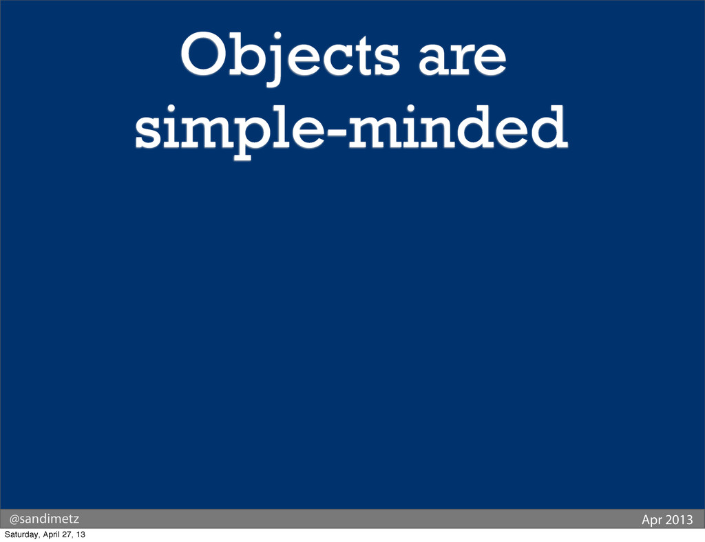 @sandimetz Apr 2013 Objects are simple-minded S...