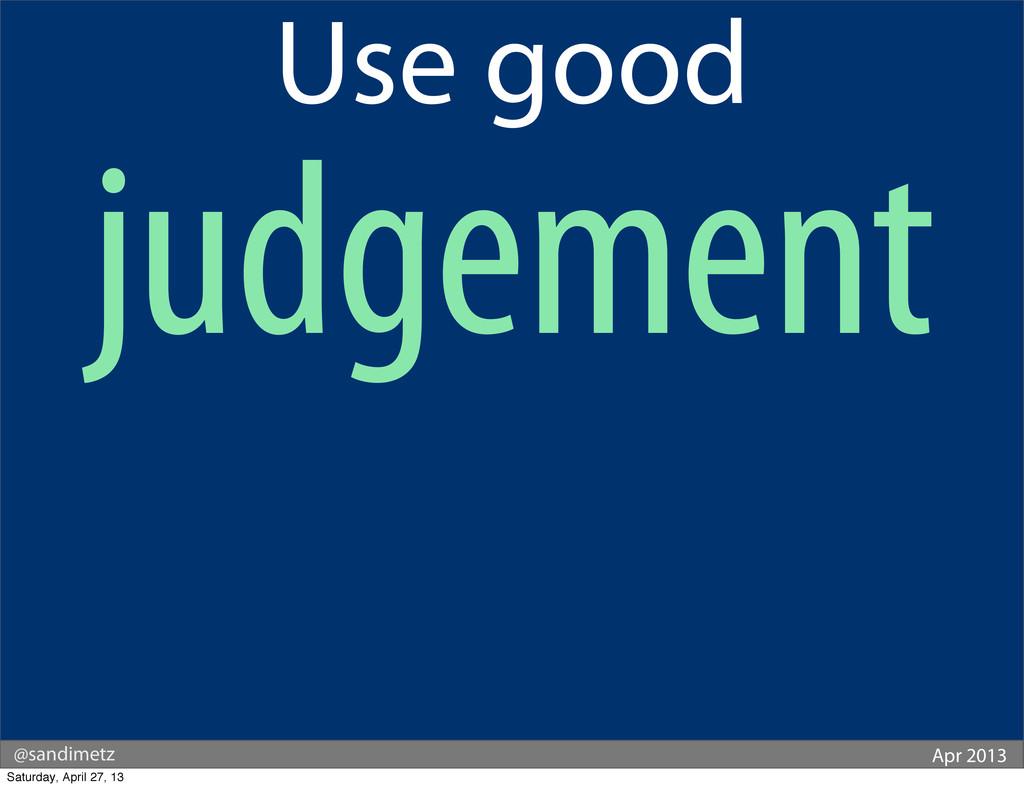@sandimetz Apr 2013 Use good judgement Saturday...