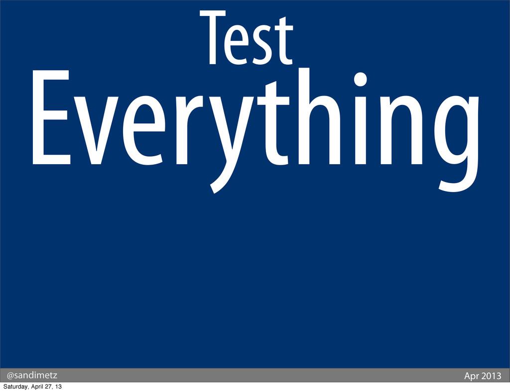 @sandimetz Apr 2013 Test. Everything Saturday, ...