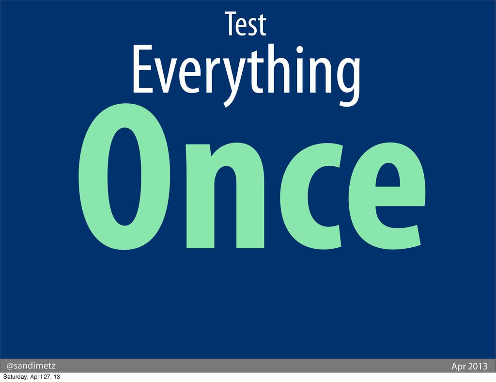 @sandimetz Apr 2013 Test . Everything. Once Sat...