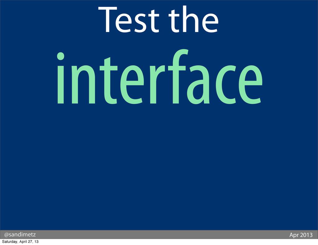 @sandimetz Apr 2013 Test the interface Saturday...