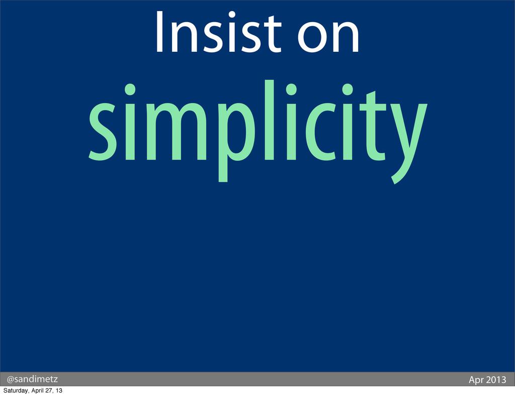 @sandimetz Apr 2013 Insist on simplicity Saturd...