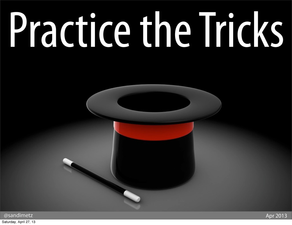 @sandimetz Apr 2013 Practice the Tricks Saturda...