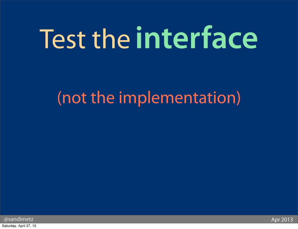 @sandimetz Apr 2013 Test the interface (not the...