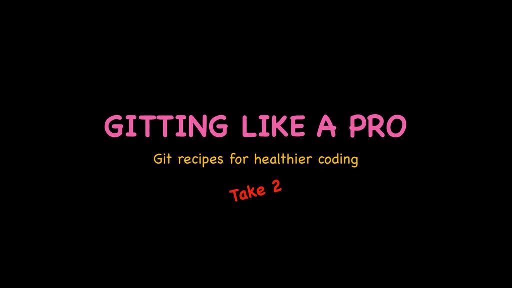 GITTING LIKE A PRO Git recipes for healthier co...