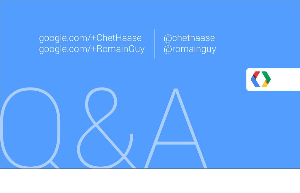 Q&A google.com/+ChetHaase google.com/+RomainGuy...