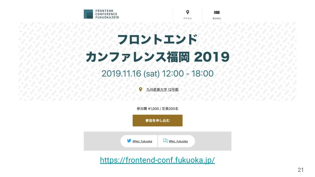 21 https://frontend-conf.fukuoka.jp/