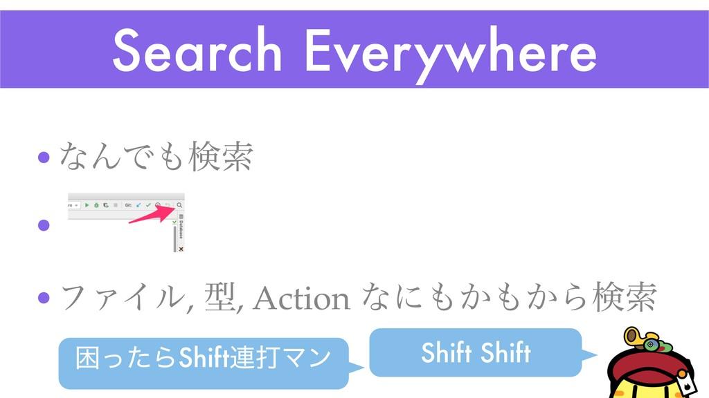 Search Everywhere •ͳΜͰݕࡧ • ͜Ε •ϑΝΠϧ, ܕ, Action...