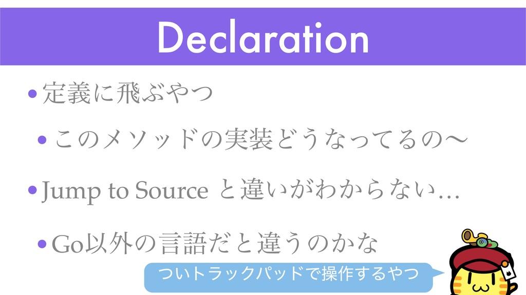 Declaration •ఆٛʹඈͿͭ •͜ͷϝιουͷ࣮Ͳ͏ͳͬͯΔͷʙ •Jump t...