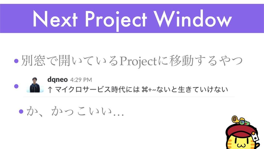 Next Project Window •ผ૭Ͱ։͍͍ͯΔProjectʹҠಈ͢Δͭ •ɹͨ...