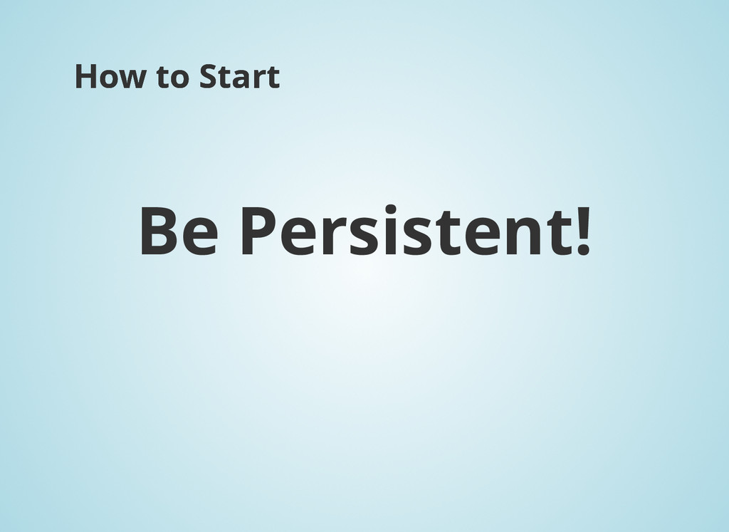 How to Start How to Start Be Persistent!
