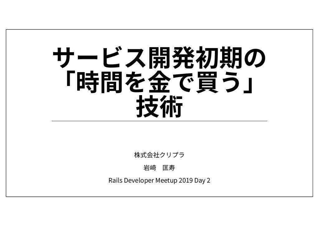株式会社クリプラ 岩崎 匡寿 Rails Developer Meetup 2019 Day 2