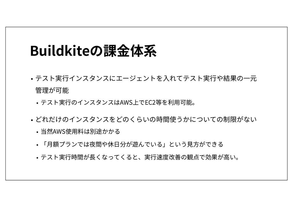 Buildkiteの課金体系 • テスト実行インスタンスにエージェントを入れてテスト実行や結果...