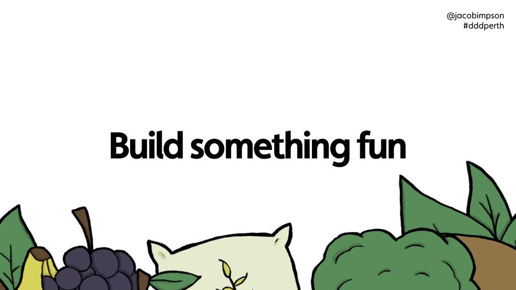 Build something fun @jacobimpson #dddperth