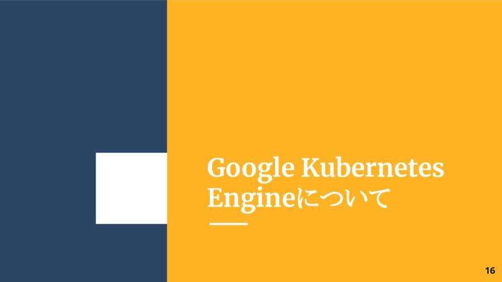 Google Kubernetes Engineについて 16