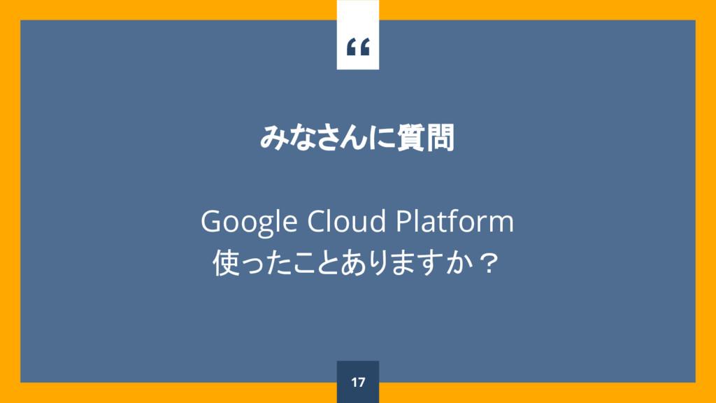 """"""" みなさんに質問 Google Cloud Platform 使ったことありますか? 17"""