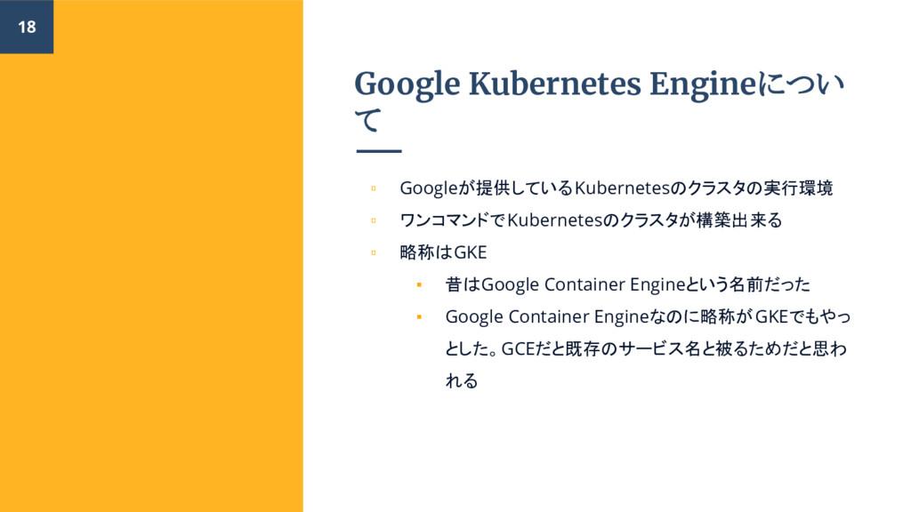 Google Kubernetes Engineについ て ▫ Googleが提供しているKu...