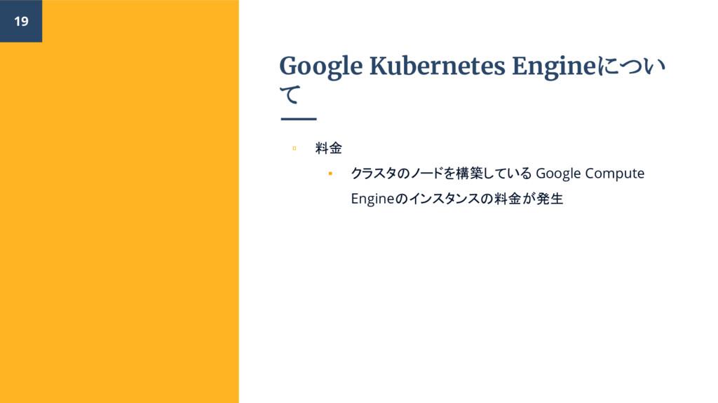 Google Kubernetes Engineについ て ▫ 料金 ▪ クラスタのノードを構...