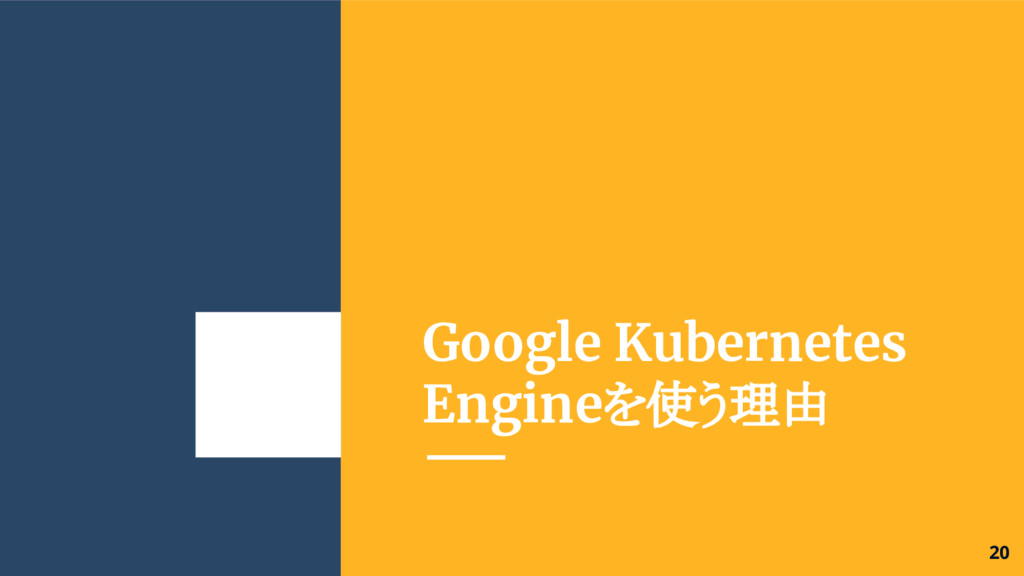 Google Kubernetes Engineを使う理由 20