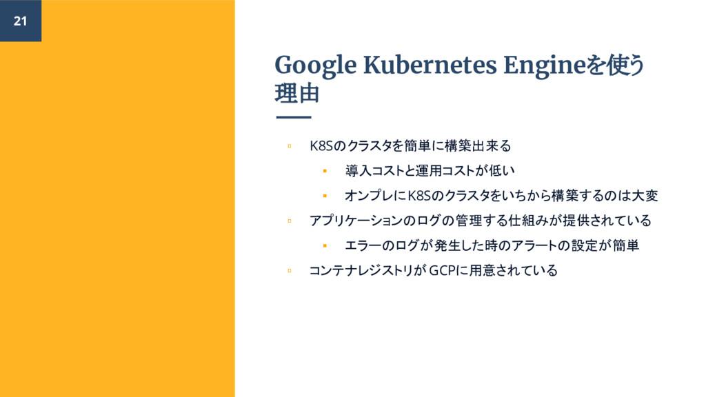 Google Kubernetes Engineを使う 理由 ▫ K8Sのクラスタを簡単に構築...