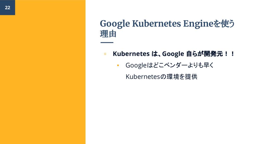 Google Kubernetes Engineを使う 理由 ▫ Kubernetes は、G...