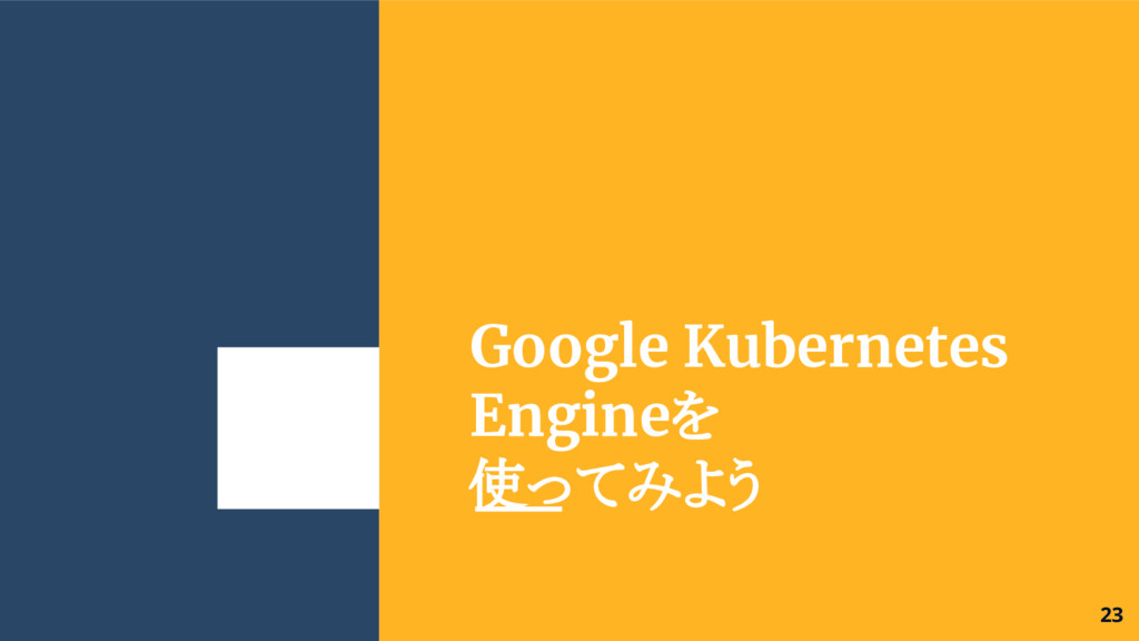 Google Kubernetes Engineを 使ってみよう 23