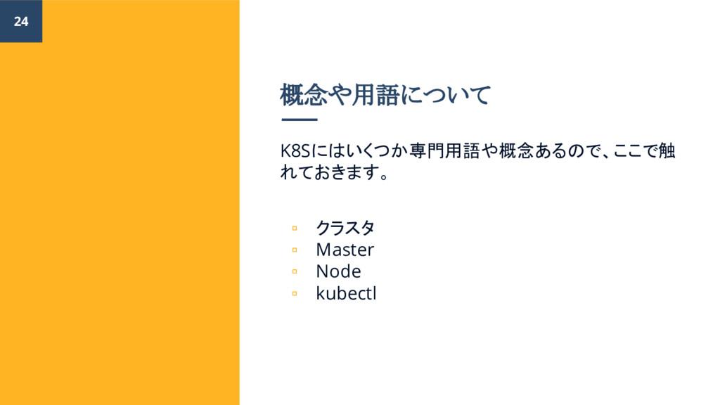 概念や用語について K8Sにはいくつか専門用語や概念あるので、ここで触 れておきます。 ▫ ク...