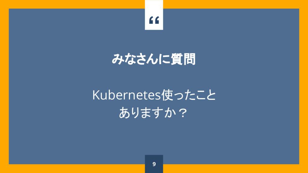 """"""" みなさんに質問 Kubernetes使ったこと ありますか? 9"""