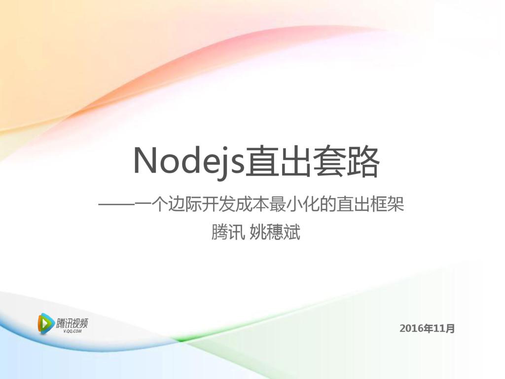 Nodejs直出套路 腾讯 姚穗斌 2016年11月 ——一个边际开发成本最小化的直出框架