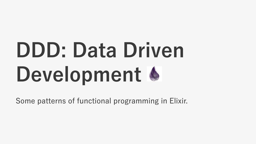 DDD: Data Driven Development Some patterns of f...