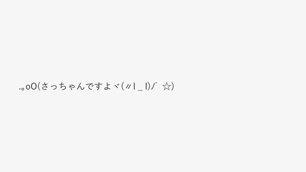 .。oO(さっちゃんですよヾ(〃l ̲ l)ノ゙ ☆)